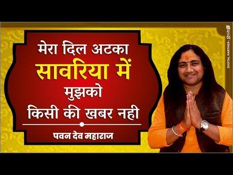 Bhajan - मेरा दिल अटका सावरिया में मुझको किसी की खबर नही Mera dil atka sawariya me Pawan dev ji
