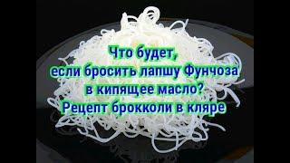 ТРЮК С СТЕКЛЯННОЙ ЛАПШОЙ (ФУНЧЁЗА) и брокколи во фритюре.