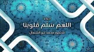 دعاء: اللهم سَلّم قلوبنا - د.محمد خير الشعال