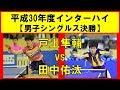 卓球 戸上隼輔(野田学園) vs 田中佑汰(愛工大名電) インターハイ2018 男子シングルス決勝
