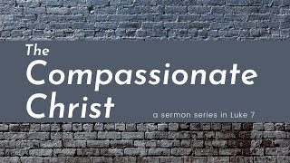 Luke 7: The Compassionate Christ Pt.1 | 08-22-21 | 9:00am