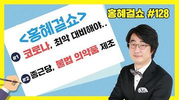 [홍혜걸쇼] #128 코로나 최악 대비해야 한다, 종근당-불법의약품 제조  (홍혜걸 의학전문기자)