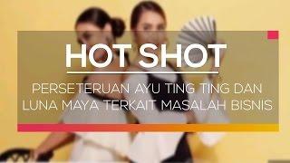 Perseteruan Ayu Ting Ting dan Luna Maya Terkait Masalah Bisnis - Hot Shot