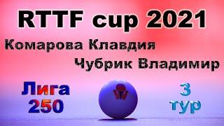 Комарова Клавдия ⚡ Чубрик Владимир 🏓 RTTF cup 2021 - Лига 250 🎤 Зоненко Валерий