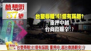台塑辱賠161億有蹊蹺 重押中、越台商路艱辛!?《夢想街57號》2016.07.06