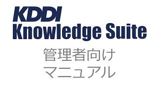 【KDDI Knowledge Suite】管理者向けマニュアル