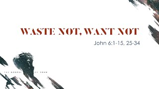 """Waste Not, Want Not"" (John 6:1-15, 25-34)"