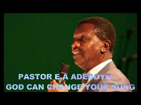 PASTOR E.A ADEBOYE SERMON - GOD CAN CHAGE YOUR SONG