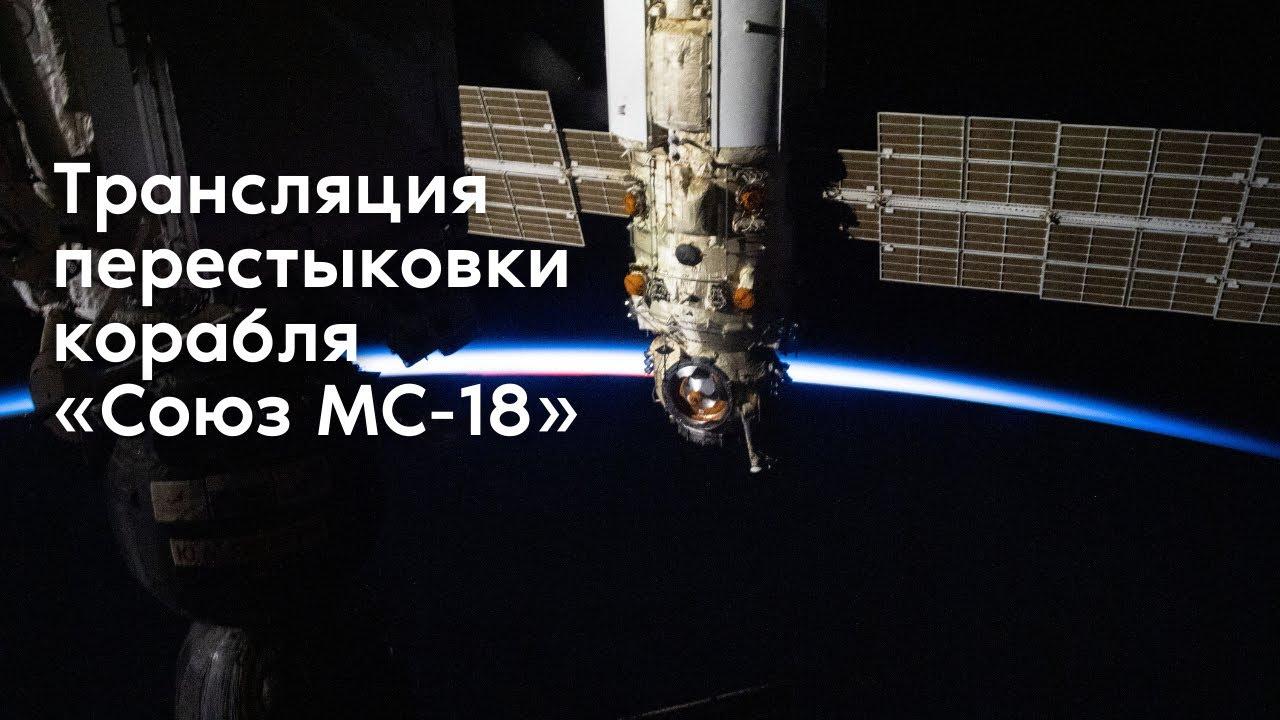 Перестыковка корабля «Союз МС-18» к модулю «Наука»