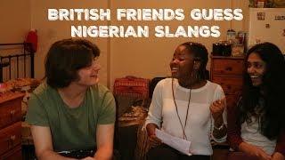 MY BRITISH FRIENDS GUESS NIGERIAN SLANGS (PIDGIN)