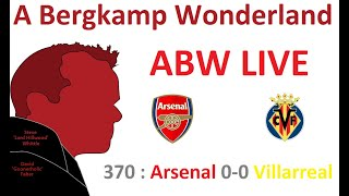 ABW Live 370 : Arsenal 0-0 (1-2) Villarreal (Europa League) *An Arsenal Podcast