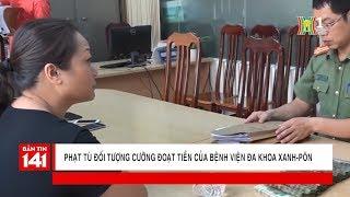 7 năm tù với đối tượng cưỡng đoạt tiền của bệnh viện đa khoa Xanh Pôn | Nhật ký 141