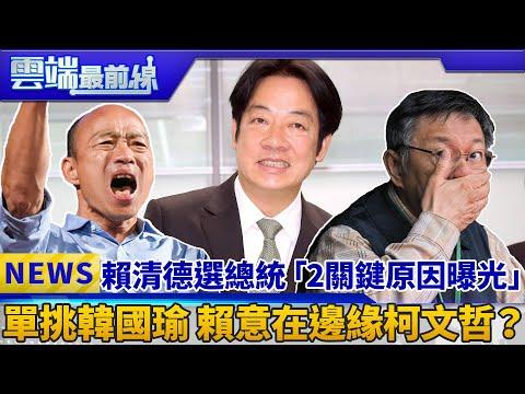 賴清德選總統「2關鍵原因曝光」 單挑韓國瑜 賴意在邊緣柯文哲?|雲端最前線 EP563精華