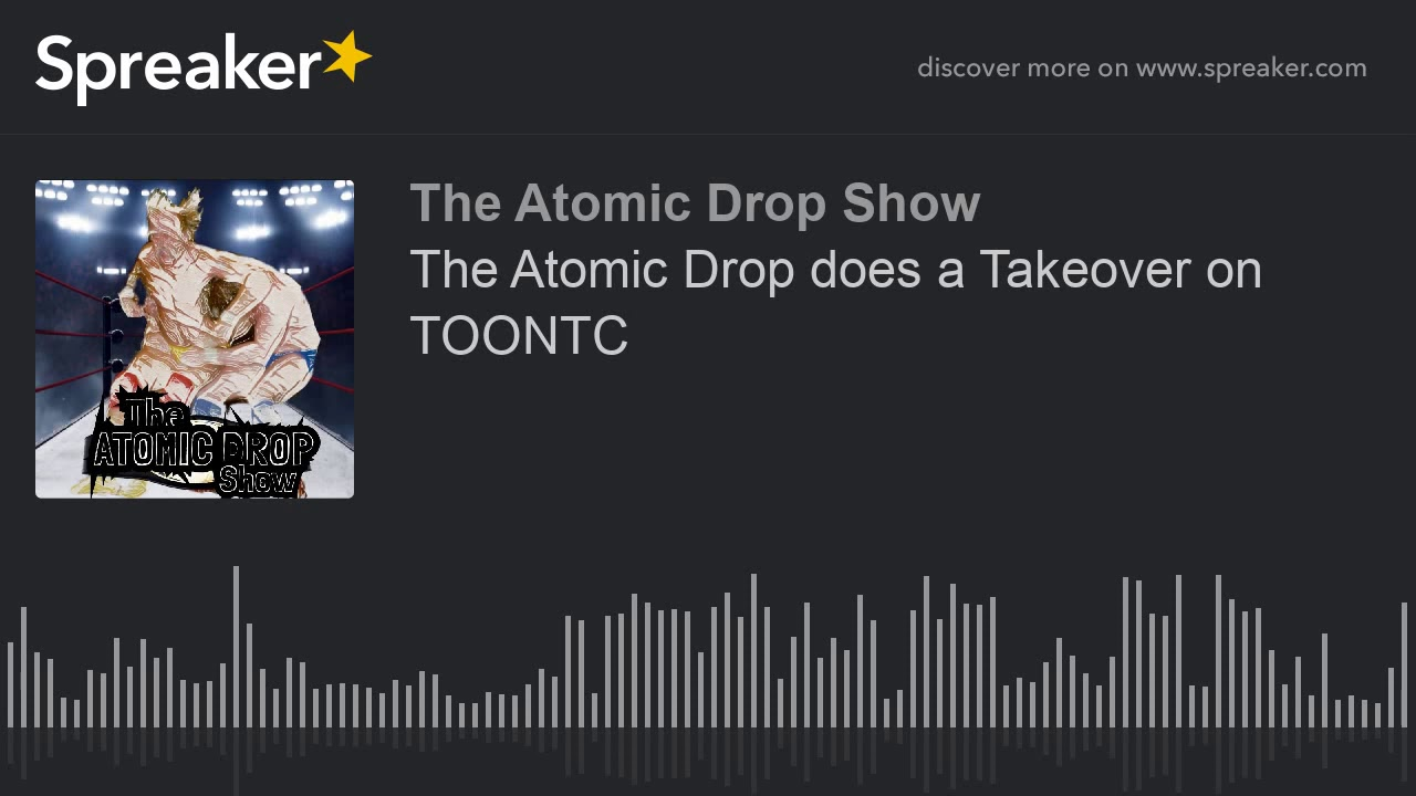The Atomic Drop does a Takeover on TOONTC (part 1 of 3)