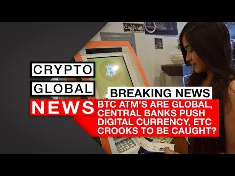 BTC ATM's are global, Central banks push digital currency, ETC crooks to be caught?