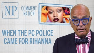 Comment Nation: When the PC Police came for Rihanna