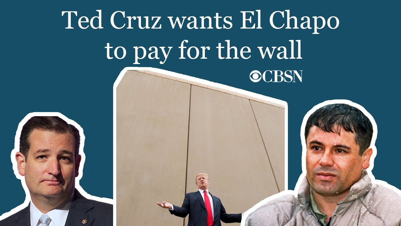 CBSN: Ted Cruz wants El Chapo to pay for the wall
