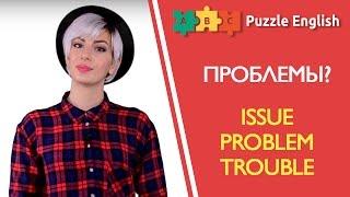 ПРОБЛЕМЫ Issue Problem или Trouble
