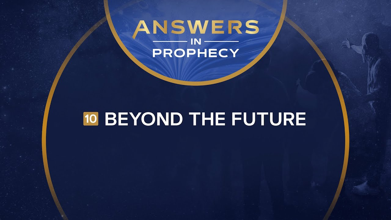 Answers In Prophecy: Beyond the Future (Ep. 10)