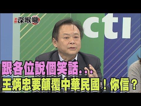 2017.12.19新聞深喉嚨 跟各位說個笑話...王炳忠要顛覆中華民國!你信?