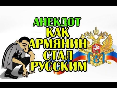 АНЕКДОТ: КАК АРМЯНИН СТАЛ РУССКИМ, АРМЯНСКИЙ АНЕКДОТ,,,