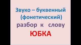 Звуко – буквенный (фонетический) разбор  к   слову ЮБКА