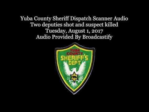 Full Intense: Yuba County Sheriff Dispatch Scanner Audio Two deputies shot and suspect killed