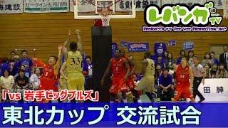 ☆レバンガTV☆東北カップ交流試合「vs岩手ビッグブルズ」