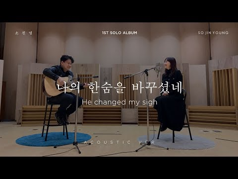 소진영(SO JIN YOUNG) – '나의 한숨을 바꾸셨네(He changed my sigh)' ACOUSTIC Version
