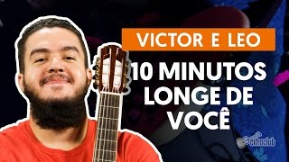 10 Minutos Longe de Você - Victor e Leo  (aula de violão completa)