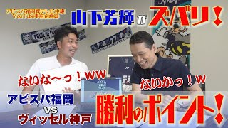山下芳輝がズバリ!「アビスパ福岡vsヴィッセル神戸」勝利のポイント!