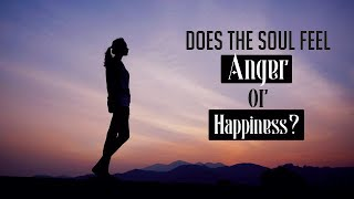 Does the Soul Feel Anger or Happiness?