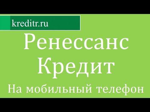 Ренессанс Кредит обзор кредита «На мобильный телефон» условия, процентная ставка, срок