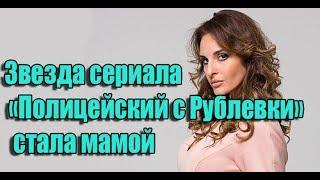 Звезда сериала «Полицейский с Рублевки» София Каштанова стала мамой