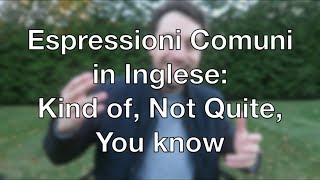 "Come usare ""Kind of, Not Quite, & You Know"" in inglese"