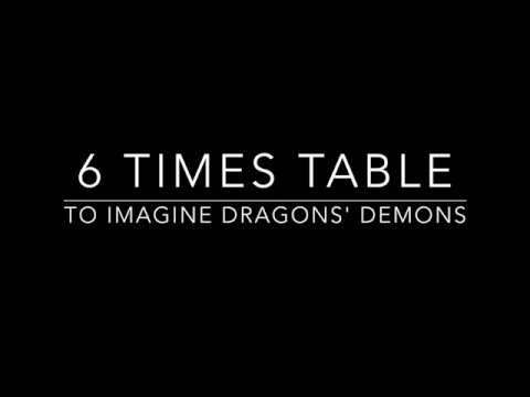 6 times tables set to Imagine Dragons' Demons