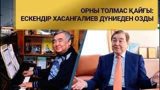 Орны толмас қайғы: Ескендір Хасанғалиев дүниеден озды