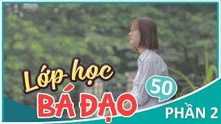 Lớp Học Bá Đạo (#LHBĐ) - Phần 2: Tập 50 - Phim Học Đường | Phim Cấp 3 Hay 2018