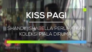 Shandy Ishabella Perlihatkan Koleksi Piala Dirumah - Kiss Pagi