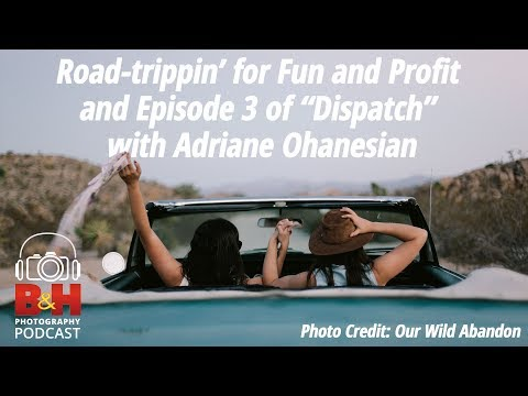 """B&H Photography Podcast: Road-Trippin' for Fun and Profit and """"Dispatch"""" Ep 3"""
