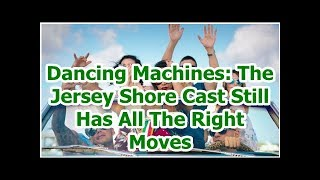 Dancing Machines: The Jersey Shore Cast Still Has All The Right Moves