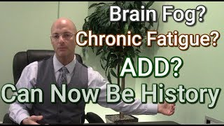 ADD | Brain Fog | Chronic Fatigue : Causes and Effective Protocols
