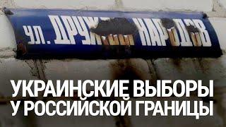 Улица Дружбы народов. Украинские выборы у российской границы
