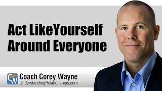 Act Like Yourself Around Everyone
