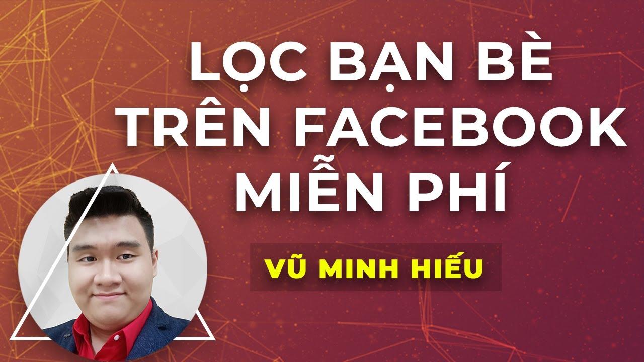 Cách lọc bạn bè facebook nhanh nhất, MIỄN PHÍ trên FB | Vũ Minh Hiếu