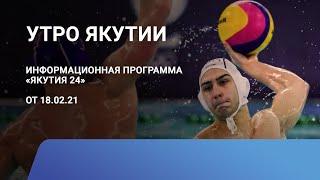 Утро Якутии. 18 февраля 2021 года. Информационная программа «Якутия 24»