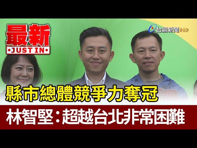 縣市總體競爭力奪冠  林智堅:超越台北非常困難【最新快訊】