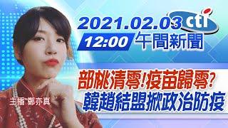 【中天午報】20210203 部桃清零!疫苗歸零? 韓趙結盟掀政治防疫