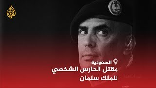 🇸🇦الشرطة السعودية تؤكد مقتل الحارس الشخصي للملك سلمان وناشطون على تويتر يشككون في ظروف مقتله