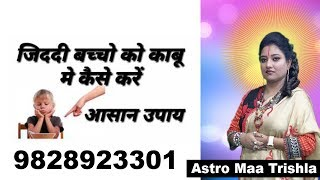 ziddi bachon ko vash me karne ke upay ( remedies for out of control kids ) Astro Maa Trishla